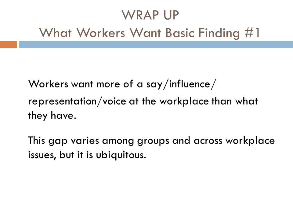 WRAP UP What Workers Want Basic Finding #1 Workers want more of a say/influence/ representation/voice at the workplace than what they have.