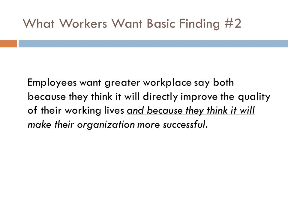 What Workers Want Basic Finding #2 Employees want greater workplace say both because they think it will directly improve the quality of their working