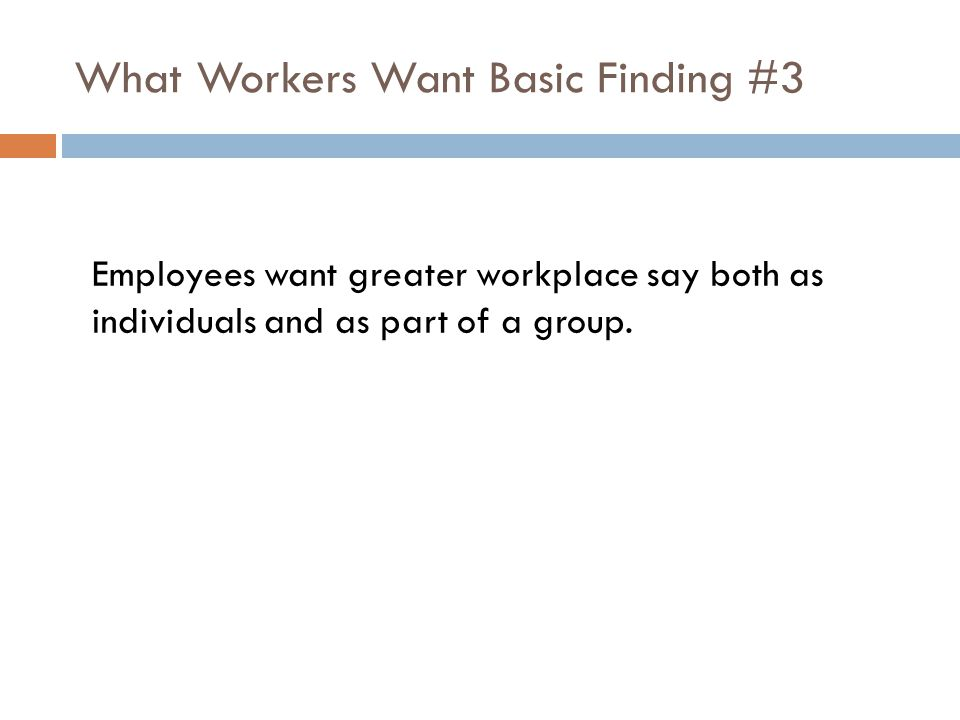 What Workers Want Basic Finding #3 Employees want greater workplace say both as individuals and as part of a group.