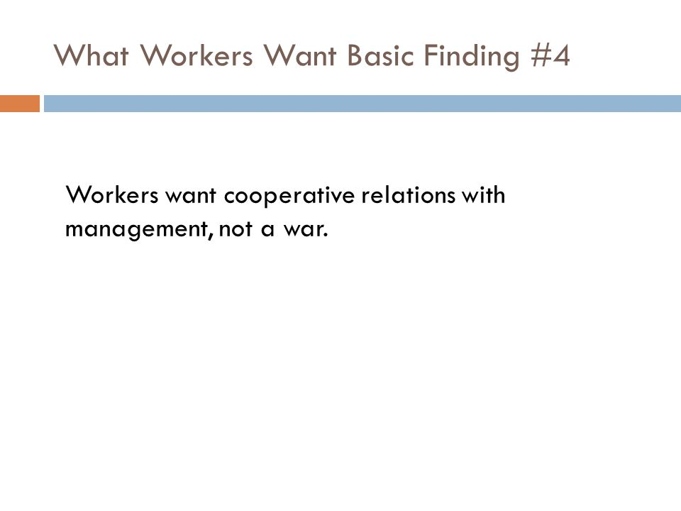 What Workers Want Basic Finding #4 Workers want cooperative relations with management, not a war.