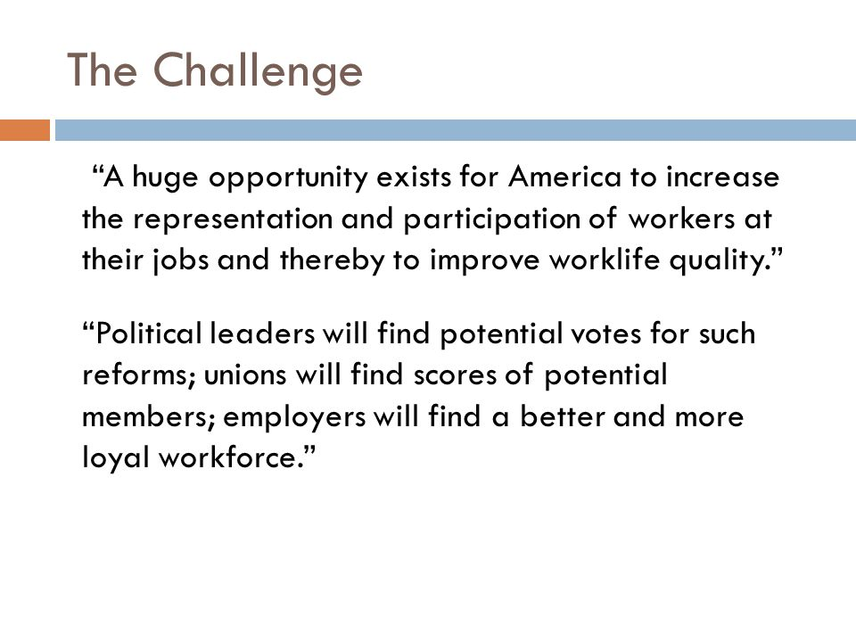 The Challenge A huge opportunity exists for America to increase the representation and participation of workers at their jobs and thereby to improve worklife quality. Political leaders will find potential votes for such reforms; unions will find scores of potential members; employers will find a better and more loyal workforce.