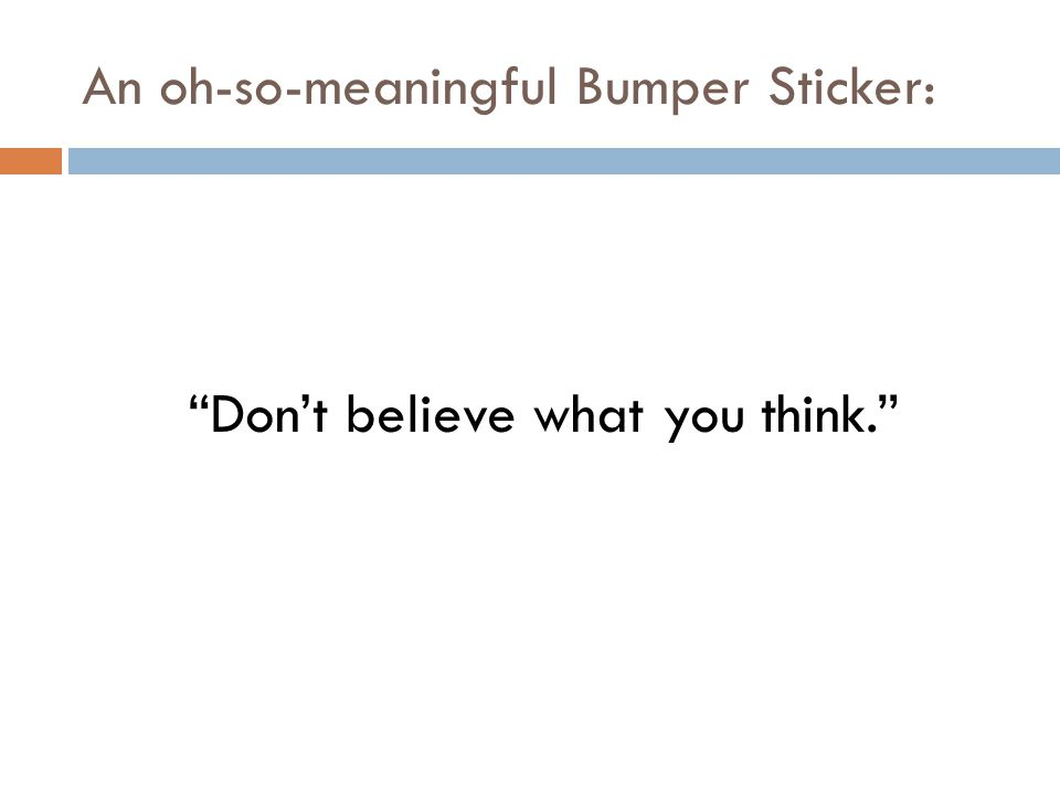 "An oh-so-meaningful Bumper Sticker: ""Don't believe what you think."""