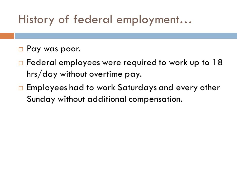 History of federal employment…  Pay was poor.  Federal employees were required to work up to 18 hrs/day without overtime pay.  Employees had to wor