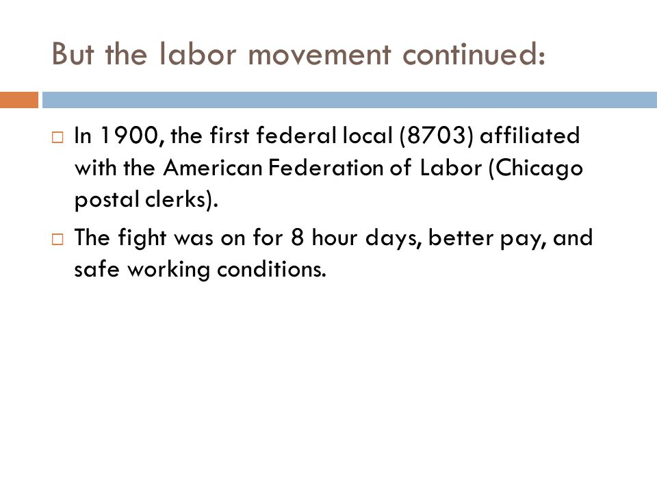 But the labor movement continued:  In 1900, the first federal local (8703) affiliated with the American Federation of Labor (Chicago postal clerks).