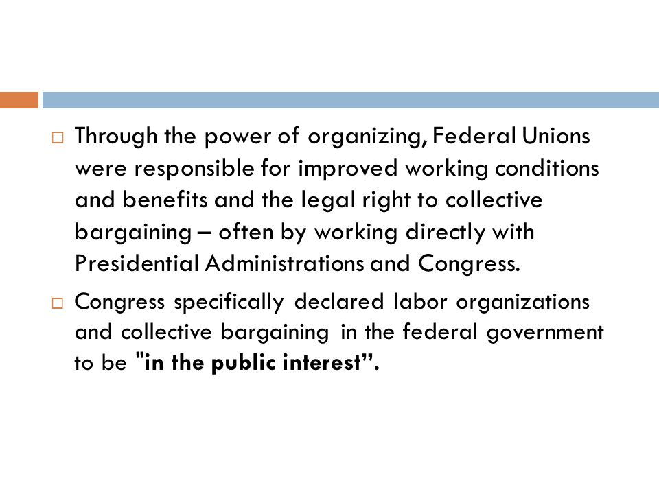  Through the power of organizing, Federal Unions were responsible for improved working conditions and benefits and the legal right to collective bargaining – often by working directly with Presidential Administrations and Congress.