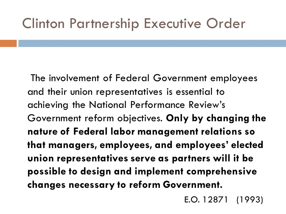 Clinton Partnership Executive Order The involvement of Federal Government employees and their union representatives is essential to achieving the National Performance Review's Government reform objectives.