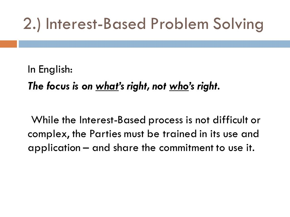 2.) Interest-Based Problem Solving In English: The focus is on what's right, not who's right. While the Interest-Based process is not difficult or com