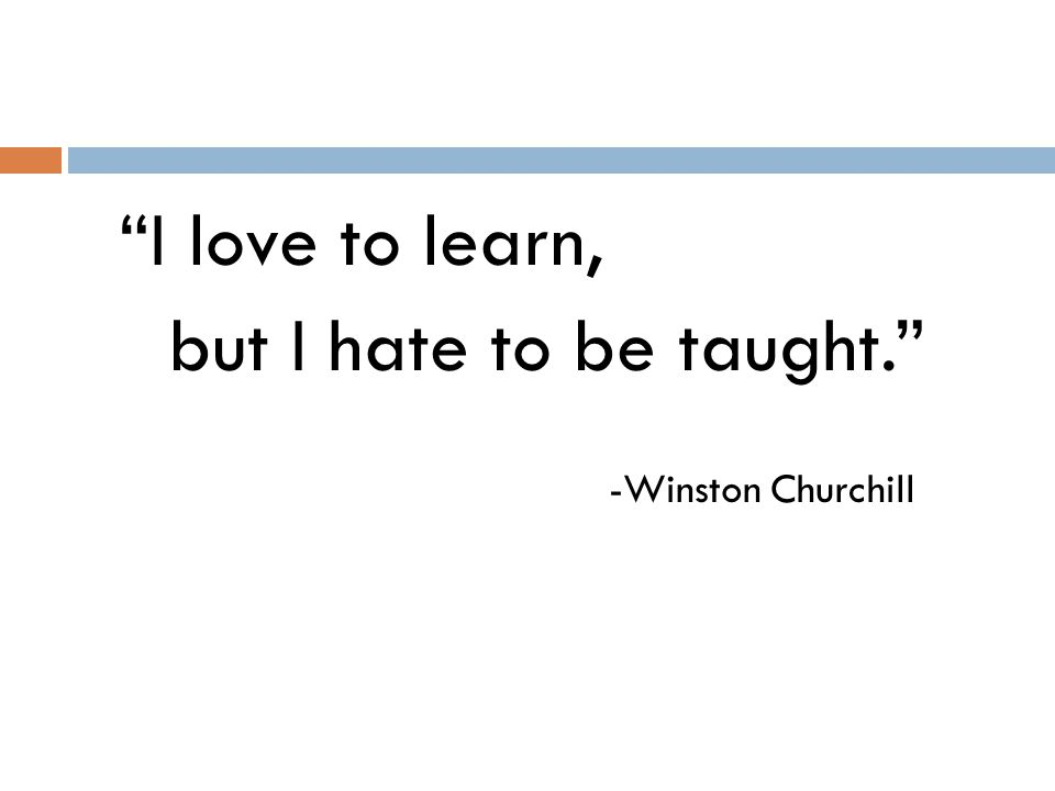 I love to learn, but I hate to be taught. -Winston Churchill