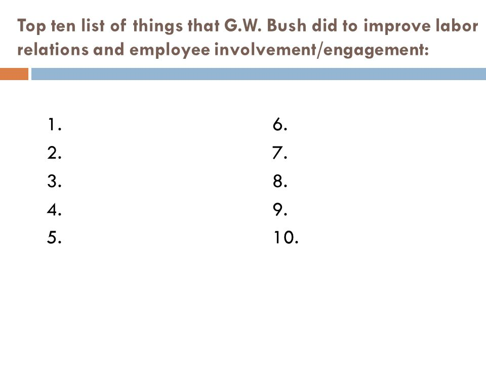 Top ten list of things that G.W. Bush did to improve labor relations and employee involvement/engagement: 1.6. 2.7. 3.8. 4.9. 5.10.