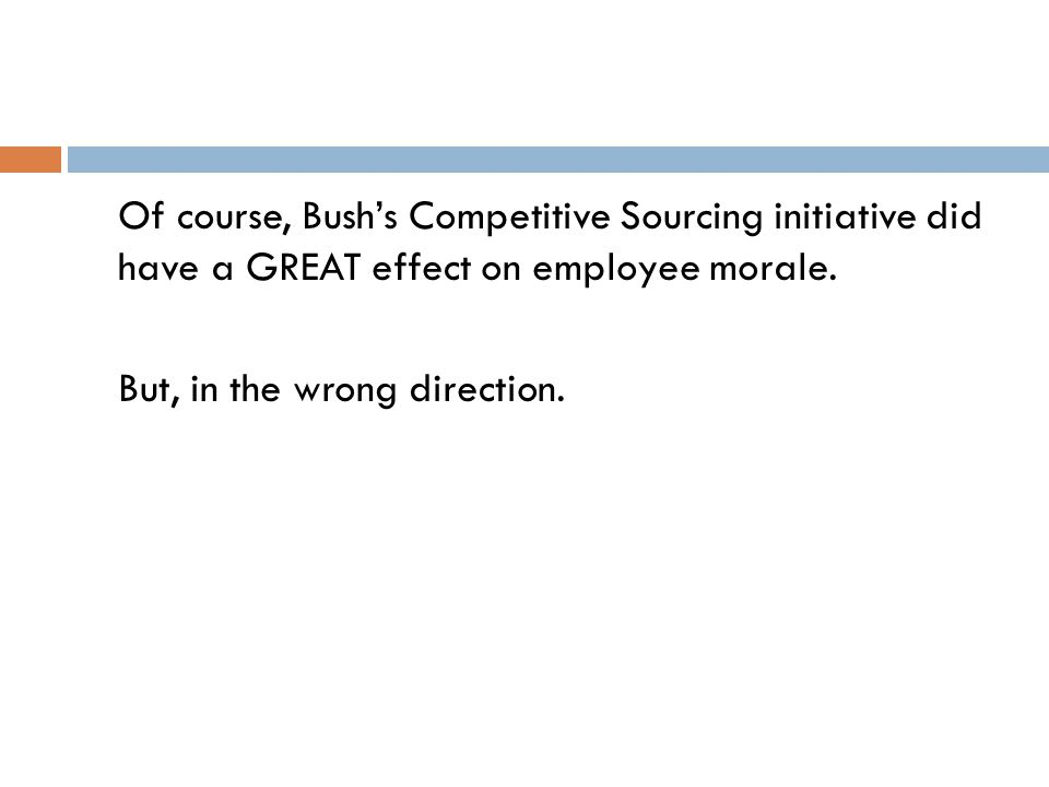 Of course, Bush's Competitive Sourcing initiative did have a GREAT effect on employee morale. But, in the wrong direction.
