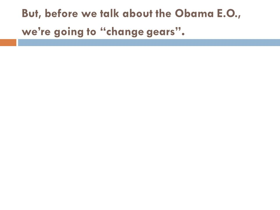 "But, before we talk about the Obama E.O., we're going to ""change gears""."