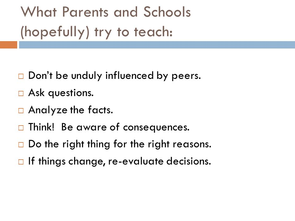 What Parents and Schools (hopefully) try to teach:  Don't be unduly influenced by peers.  Ask questions.  Analyze the facts.  Think! Be aware of c