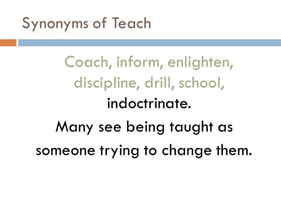 Synonyms of Teach Coach, inform, enlighten, discipline, drill, school, indoctrinate.