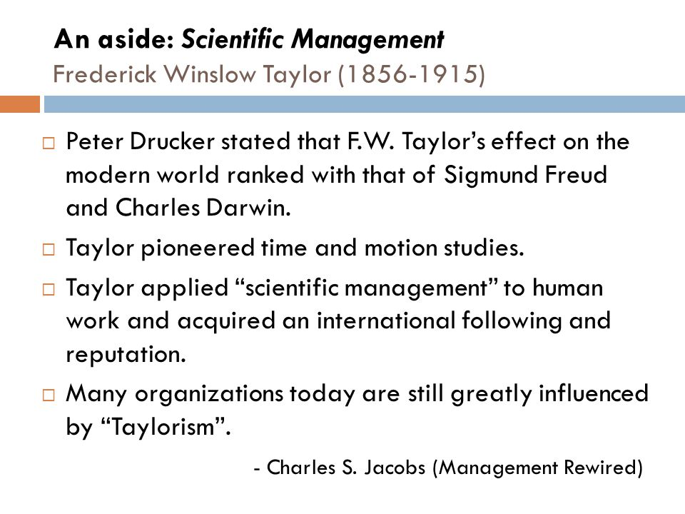 An aside: Scientific Management Frederick Winslow Taylor (1856-1915)  Peter Drucker stated that F.W.