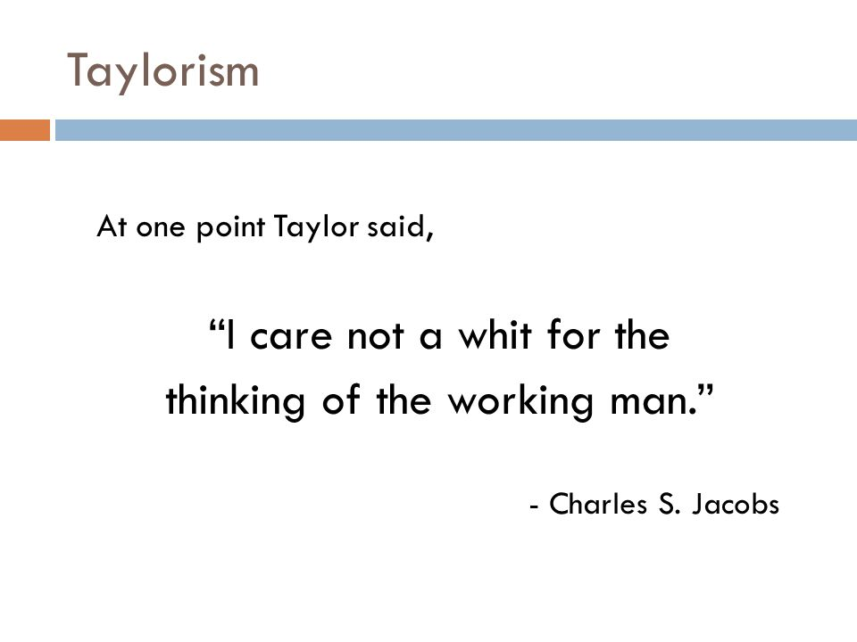 "Taylorism At one point Taylor said, ""I care not a whit for the thinking of the working man."" - Charles S. Jacobs"