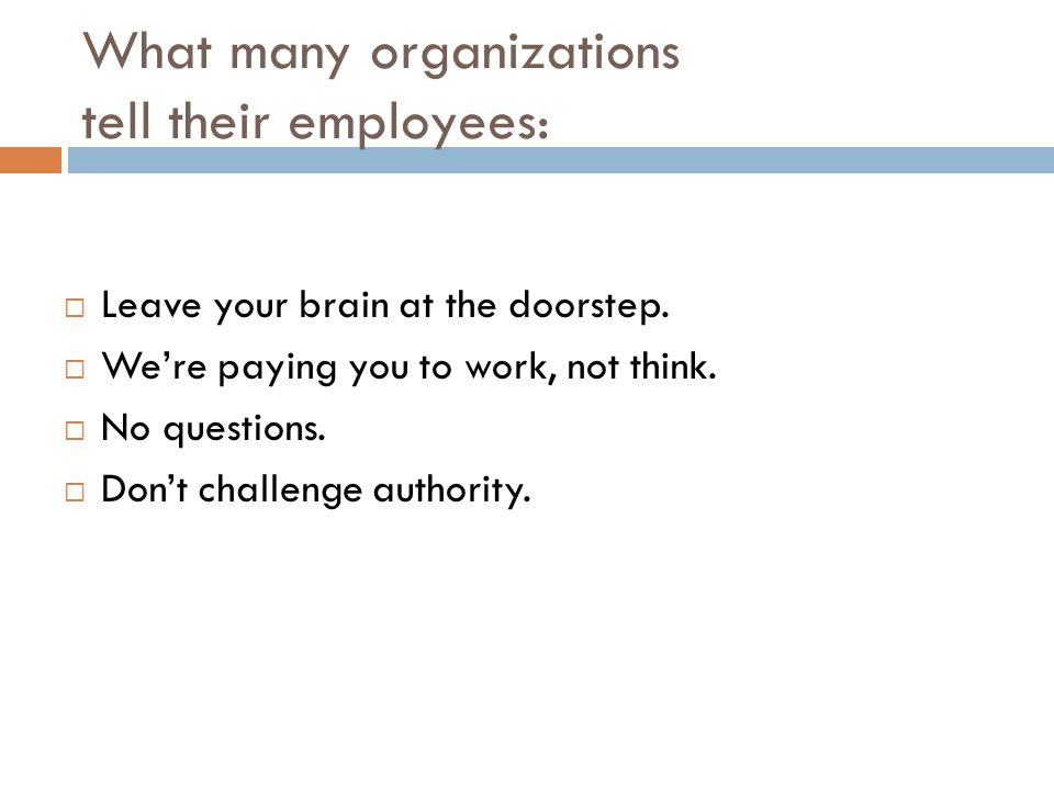 What many organizations tell their employees:  Leave your brain at the doorstep.  We're paying you to work, not think.  No questions.  Don't chall