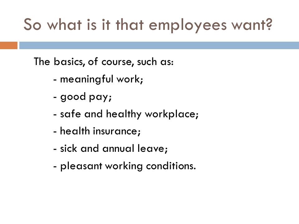 So what is it that employees want? The basics, of course, such as: - meaningful work; - good pay; - safe and healthy workplace; - health insurance; -