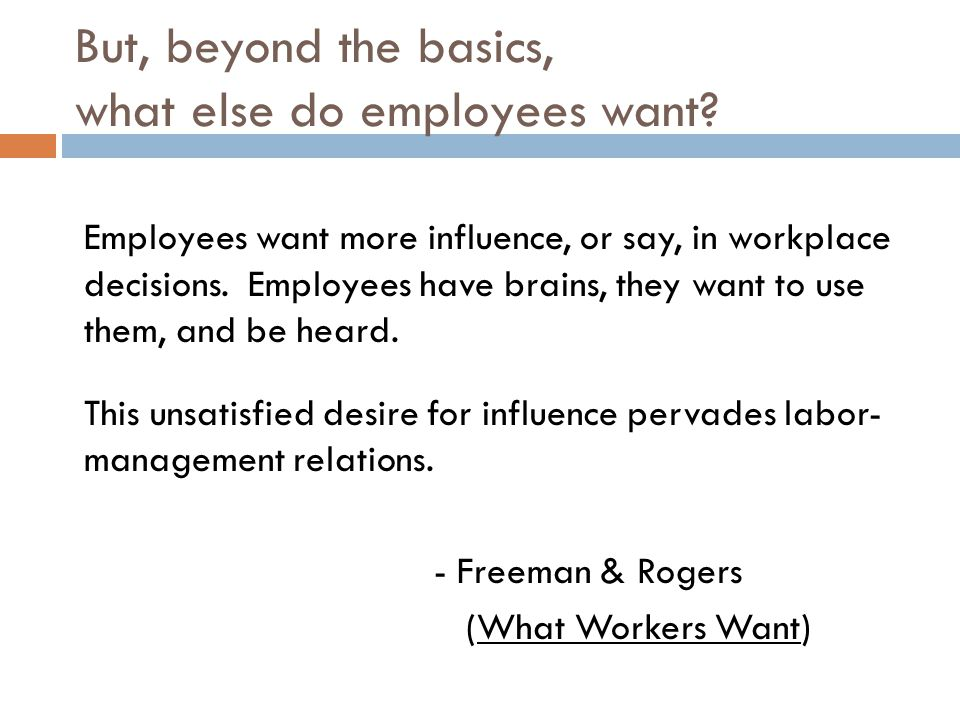 But, beyond the basics, what else do employees want? Employees want more influence, or say, in workplace decisions. Employees have brains, they want t