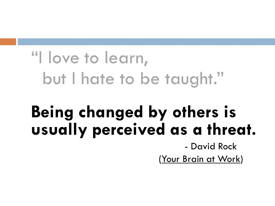 """I love to learn, but I hate to be taught."" Being changed by others is usually perceived as a threat. - David Rock (Your Brain at Work)"