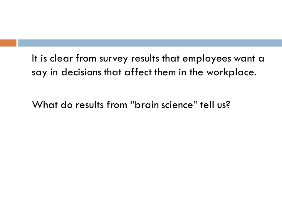"It is clear from survey results that employees want a say in decisions that affect them in the workplace. What do results from ""brain science"" tell us"