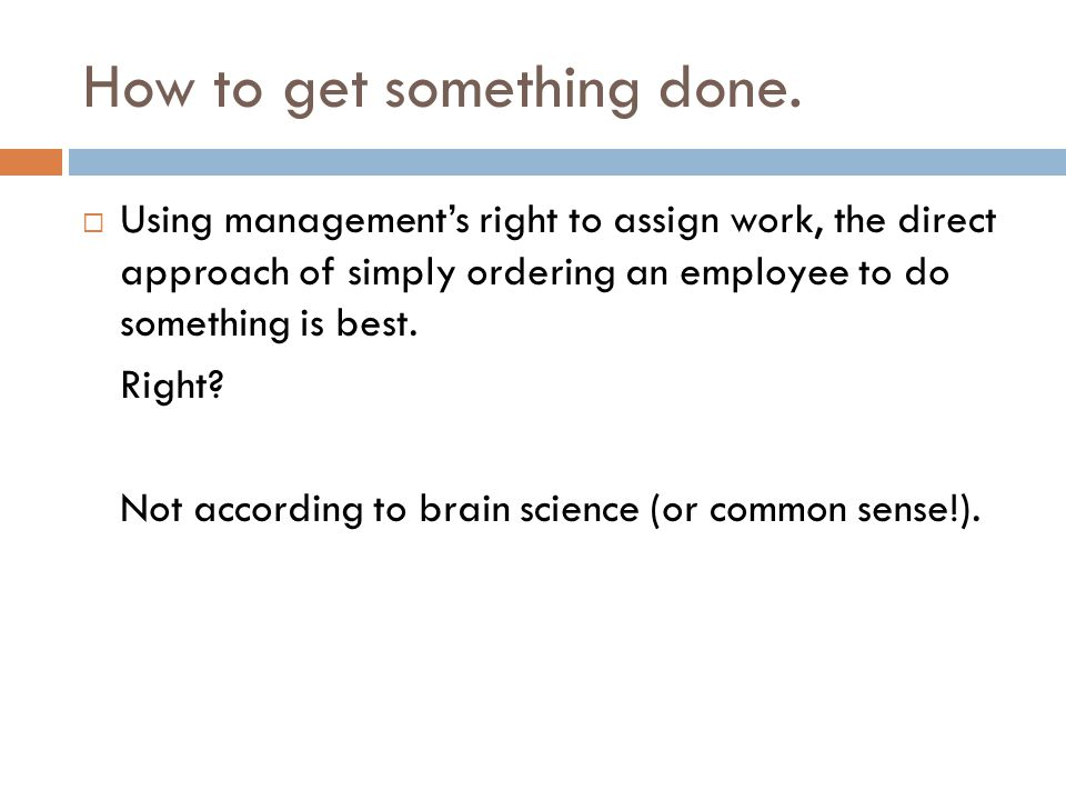 How to get something done.  Using management's right to assign work, the direct approach of simply ordering an employee to do something is best. Righ
