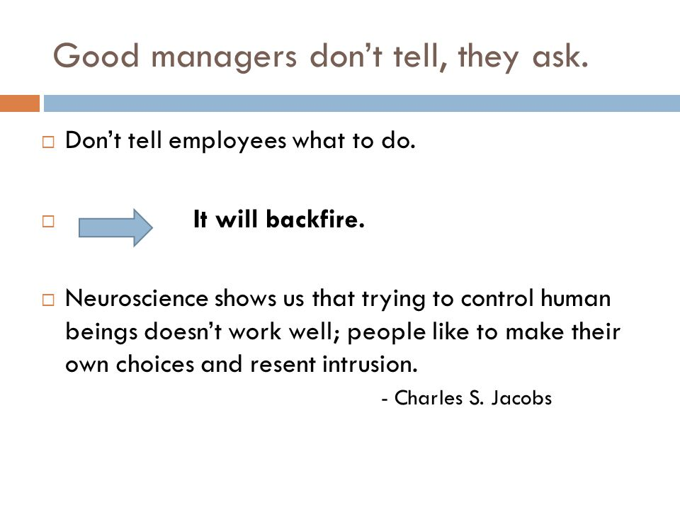 Good managers don't tell, they ask.  Don't tell employees what to do.  It will backfire.  Neuroscience shows us that trying to control human beings