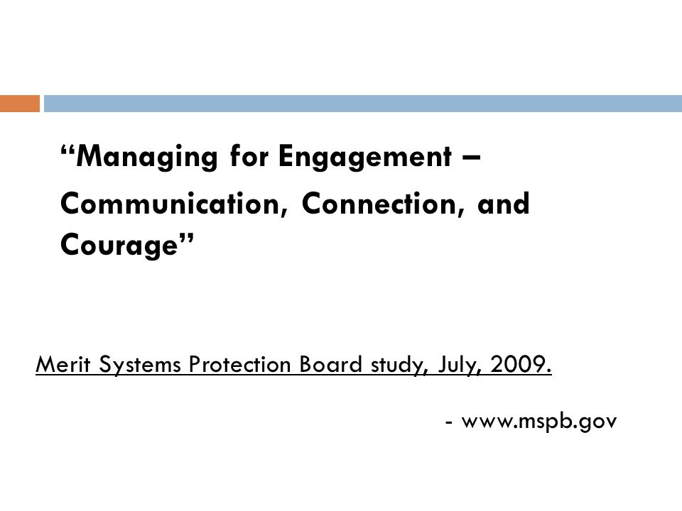 """Managing for Engagement – Communication, Connection, and Courage"" Merit Systems Protection Board study, July, 2009. - www.mspb.gov"