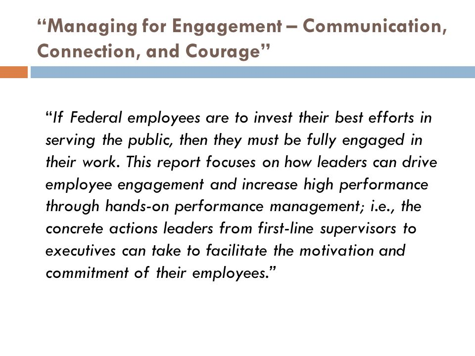 Managing for Engagement – Communication, Connection, and Courage If Federal employees are to invest their best efforts in serving the public, then they must be fully engaged in their work.