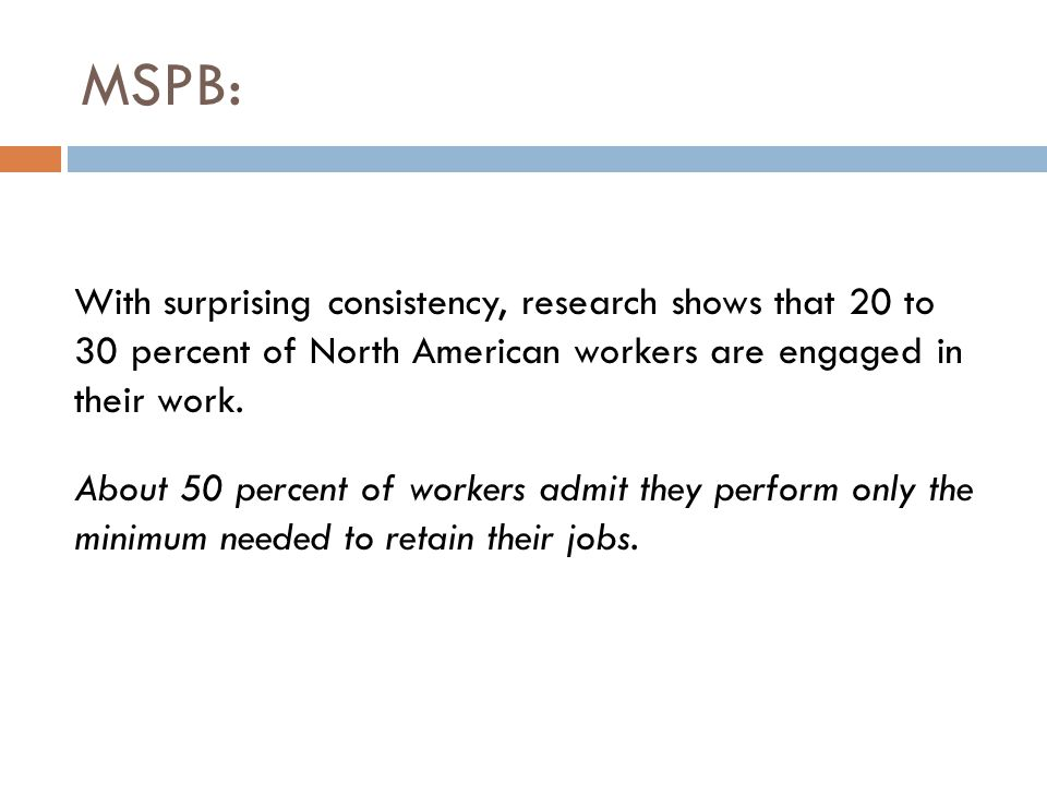 MSPB: With surprising consistency, research shows that 20 to 30 percent of North American workers are engaged in their work. About 50 percent of worke