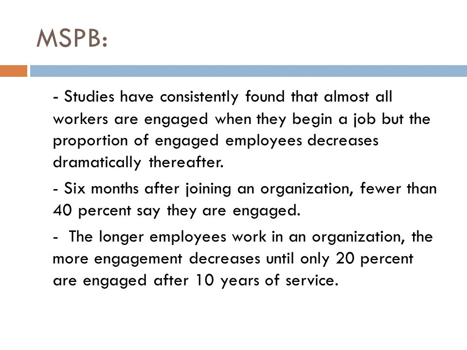 MSPB: - Studies have consistently found that almost all workers are engaged when they begin a job but the proportion of engaged employees decreases dr