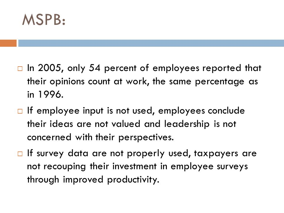 MSPB:  In 2005, only 54 percent of employees reported that their opinions count at work, the same percentage as in 1996.  If employee input is not u