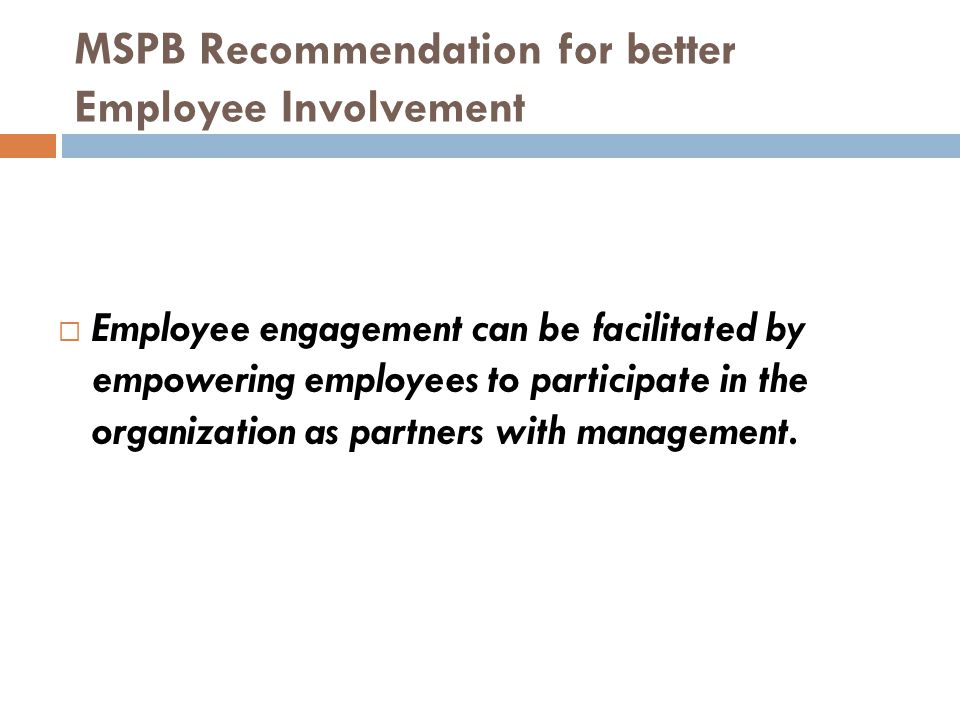 MSPB Recommendation for better Employee Involvement  Employee engagement can be facilitated by empowering employees to participate in the organization as partners with management.