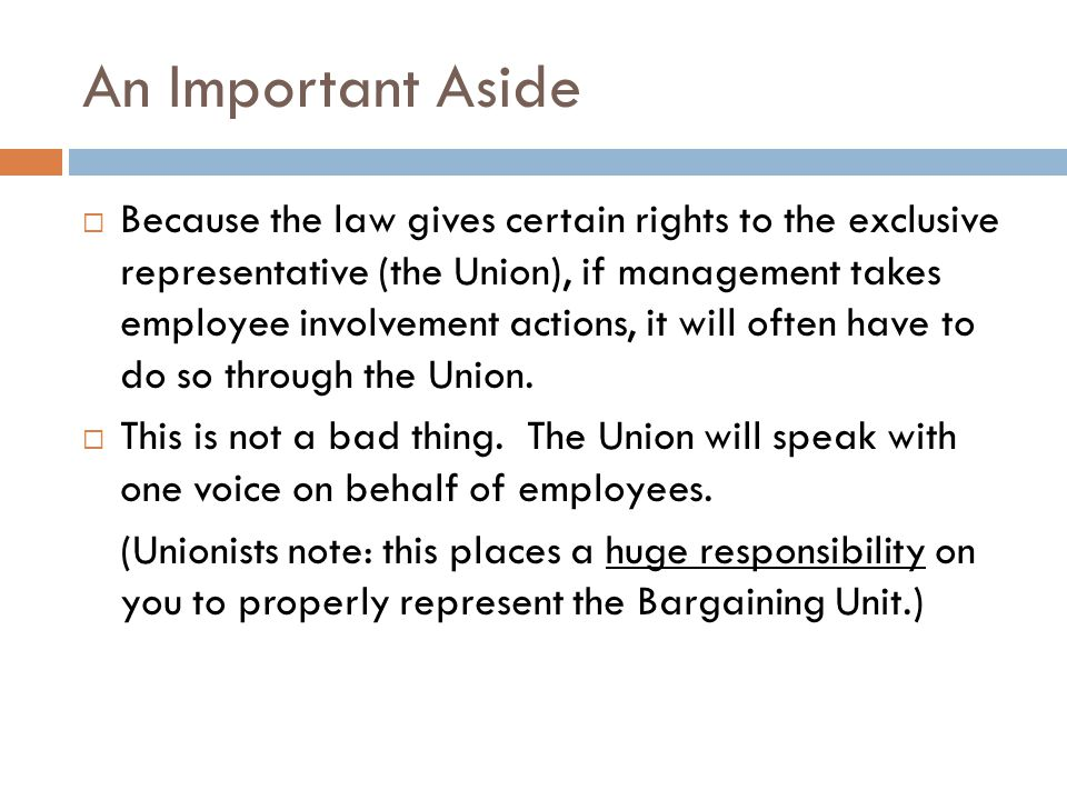 An Important Aside  Because the law gives certain rights to the exclusive representative (the Union), if management takes employee involvement action