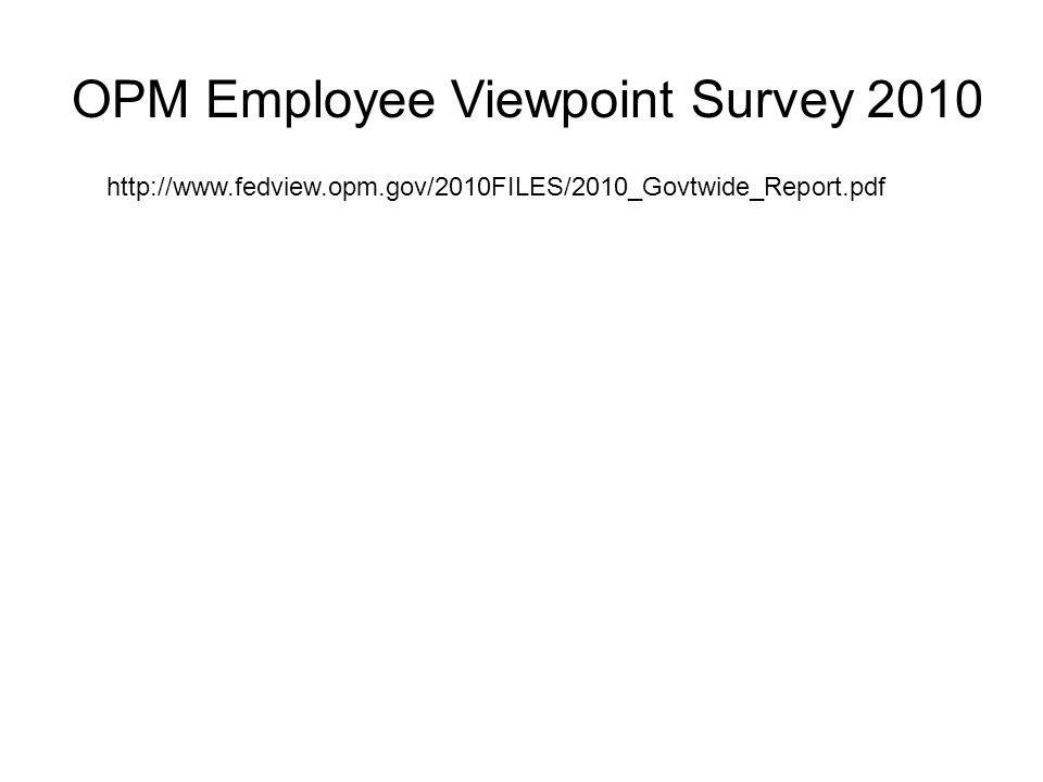 OPM Employee Viewpoint Survey 2010 http://www.fedview.opm.gov/2010FILES/2010_Govtwide_Report.pdf