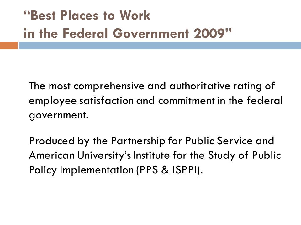 Best Places to Work in the Federal Government 2009 The most comprehensive and authoritative rating of employee satisfaction and commitment in the federal government.