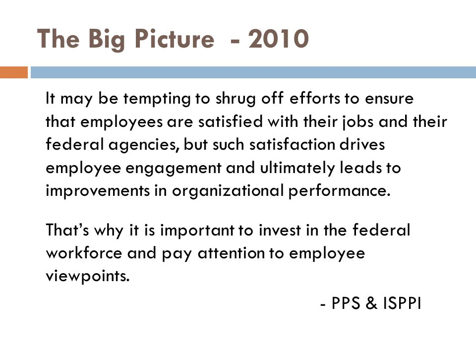 The Big Picture - 2010 It may be tempting to shrug off efforts to ensure that employees are satisfied with their jobs and their federal agencies, but