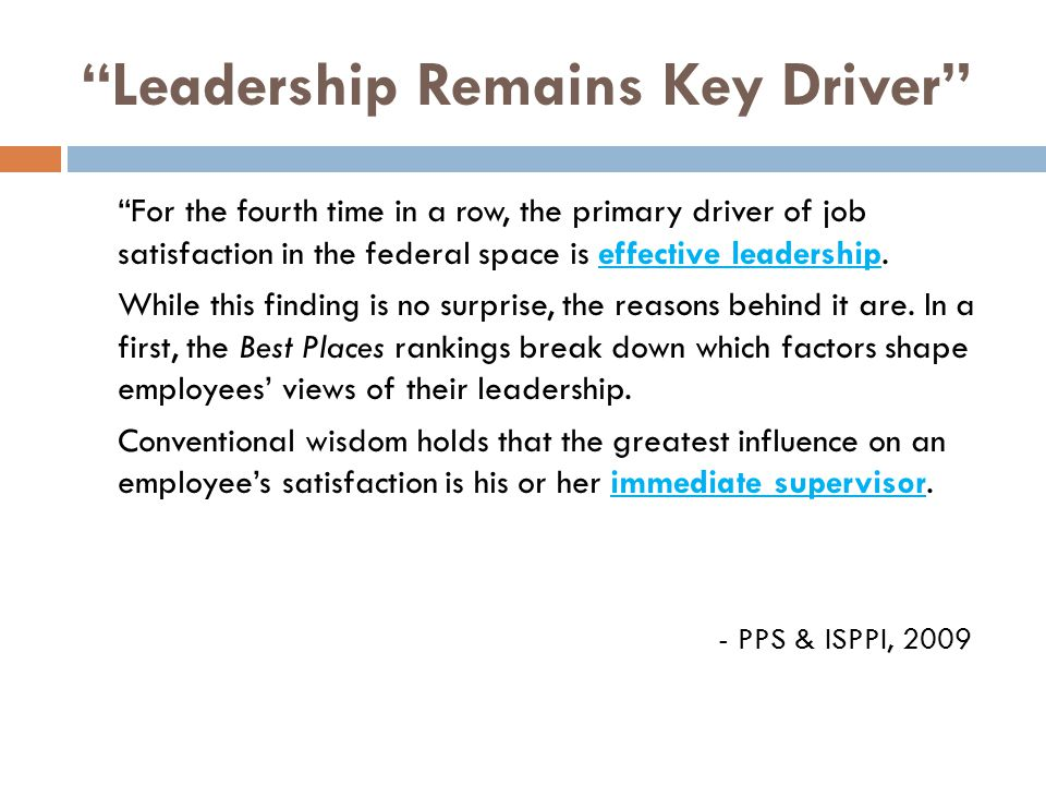 Leadership Remains Key Driver For the fourth time in a row, the primary driver of job satisfaction in the federal space is effective leadership.