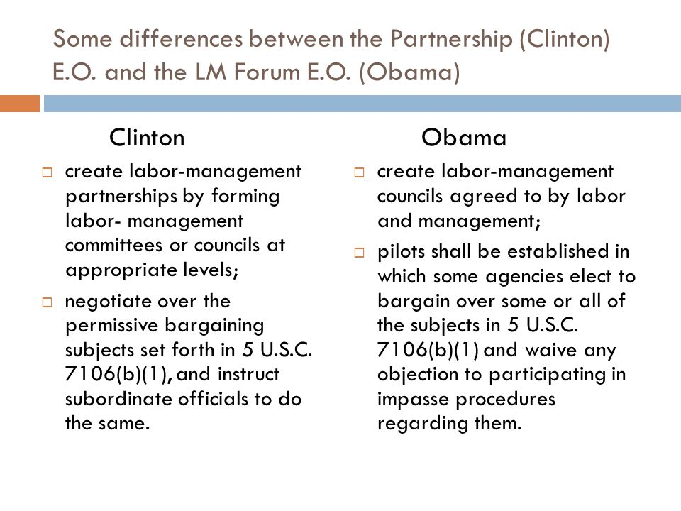 Some differences between the Partnership (Clinton) E.O. and the LM Forum E.O. (Obama) Clinton  create labor-management partnerships by forming labor-