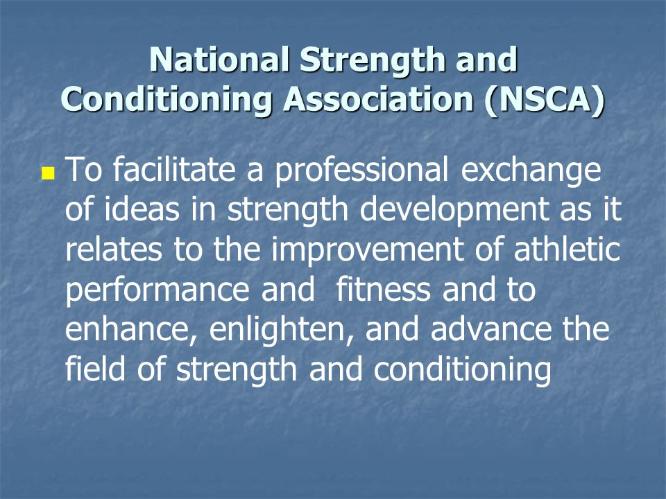 National Strength and Conditioning Association (NSCA) To facilitate a professional exchange of ideas in strength development as it relates to the impr
