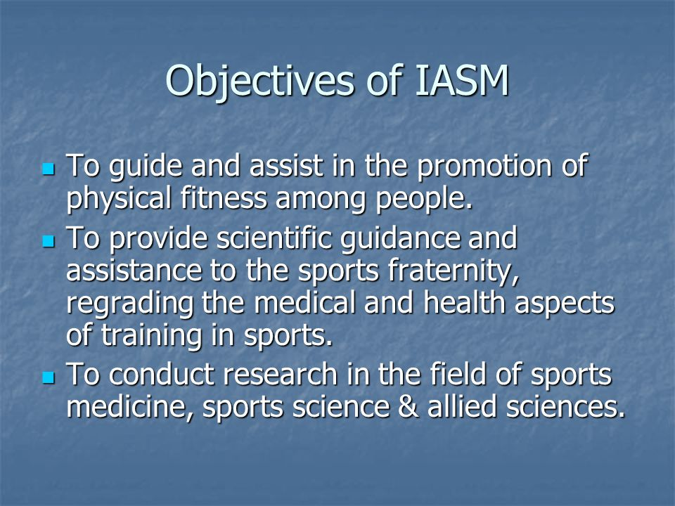 Objectives of IASM To guide and assist in the promotion of physical fitness among people. To guide and assist in the promotion of physical fitness amo