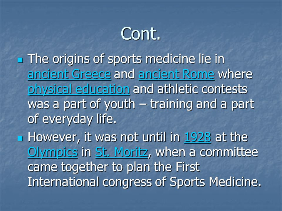 Cont. The origins of sports medicine lie in ancient Greece and ancient Rome where physical education and athletic contests was a part of youth – train