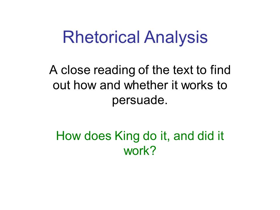 Rhetorical Analysis A close reading of the text to find out how and whether it works to persuade.