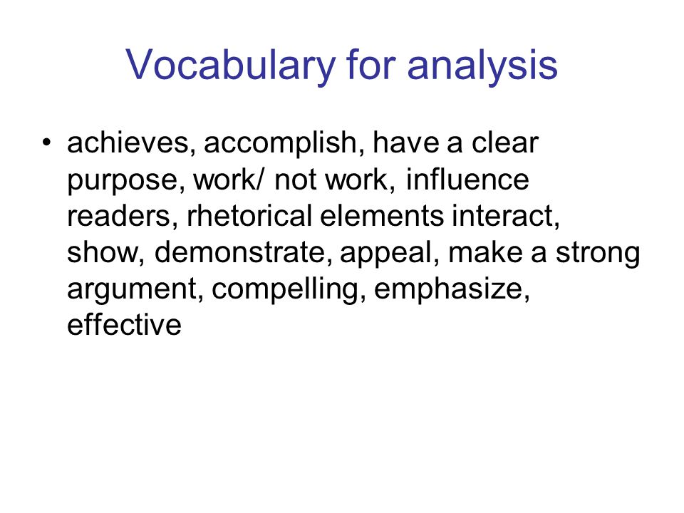 Vocabulary for analysis achieves, accomplish, have a clear purpose, work/ not work, influence readers, rhetorical elements interact, show, demonstrate, appeal, make a strong argument, compelling, emphasize, effective