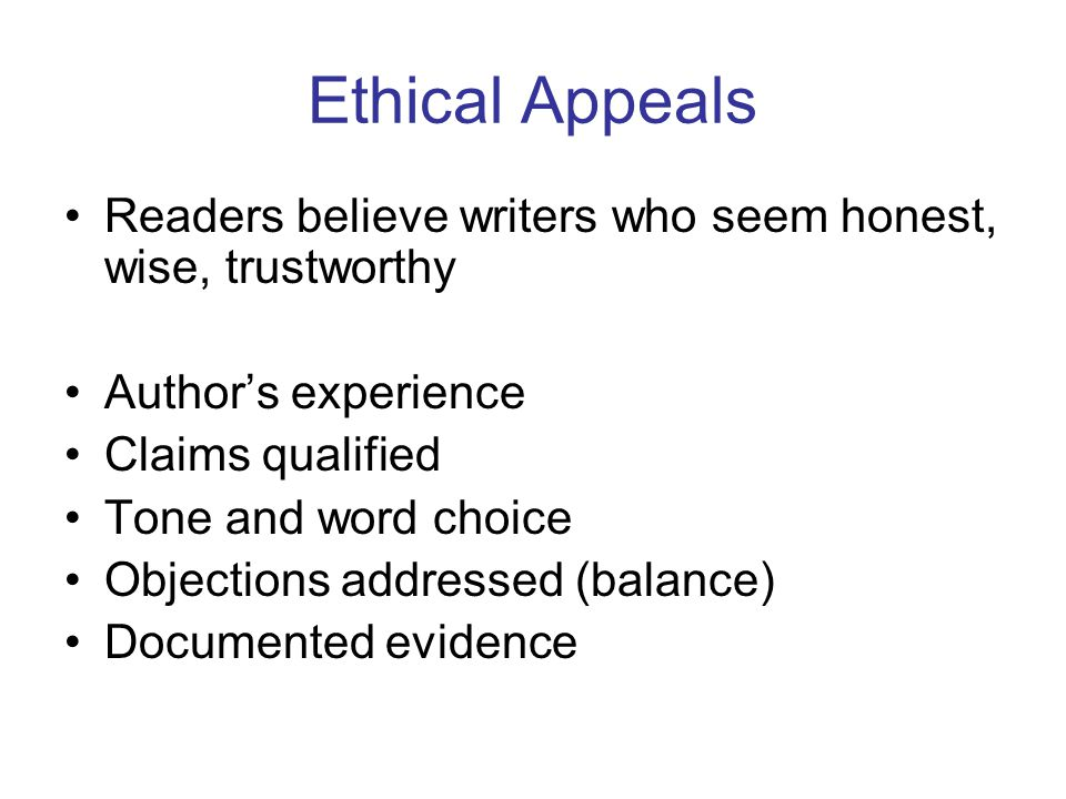 Ethical Appeals Readers believe writers who seem honest, wise, trustworthy Author's experience Claims qualified Tone and word choice Objections addressed (balance) Documented evidence