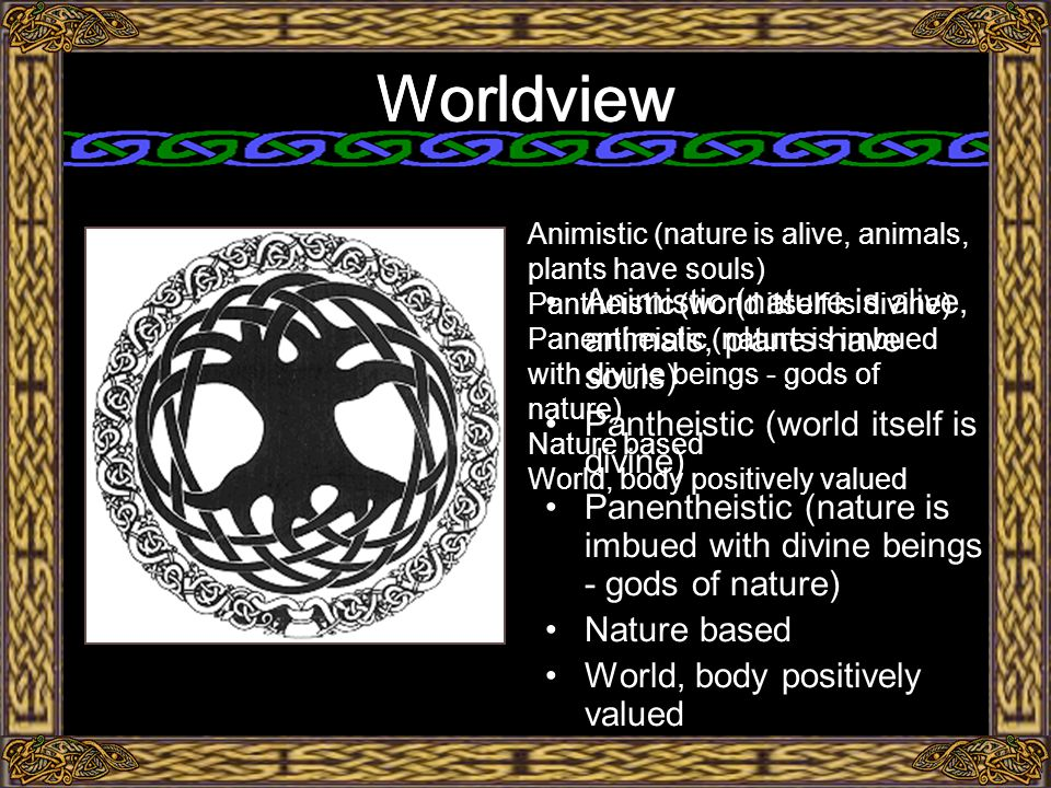 Worldview Animistic (nature is alive, animals, plants have souls) Pantheistic (world itself is divine) Panentheistic (nature is imbued with divine beings - gods of nature) Nature based World, body positively valued Worldview Animistic (nature is alive, animals, plants have souls) Pantheistic (world itself is divine) Panentheistic (nature is imbued with divine beings - gods of nature) Nature based World, body positively valued
