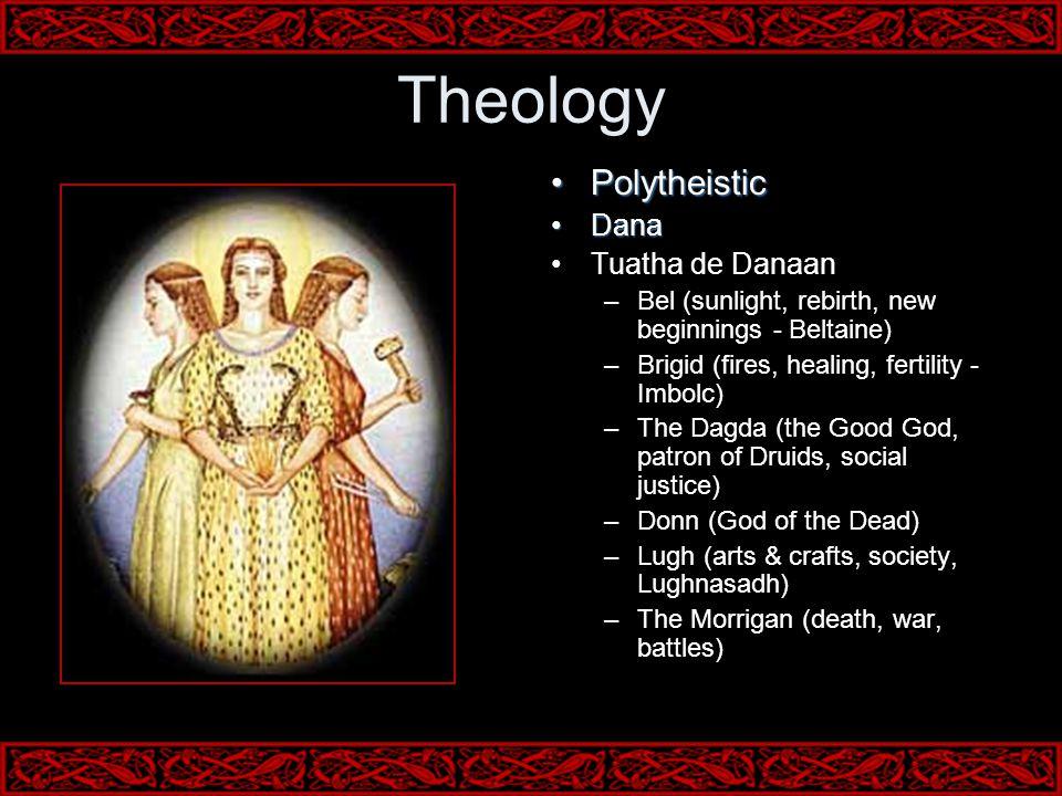 Theology PolytheisticPolytheistic DanaDana Tuatha de Danaan –Bel (sunlight, rebirth, new beginnings - Beltaine) –Brigid (fires, healing, fertility - Imbolc) –The Dagda (the Good God, patron of Druids, social justice) –Donn (God of the Dead) –Lugh (arts & crafts, society, Lughnasadh) –The Morrigan (death, war, battles)