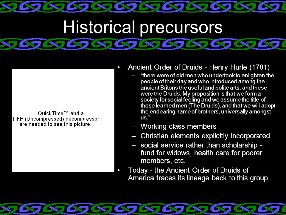 Historical precursors Ancient Order of Druids - Henry Hurle (1781) – there were of old men who undertook to enlighten the people of their day and who introduced among the ancient Britons the useful and polite arts, and these were the Druids.