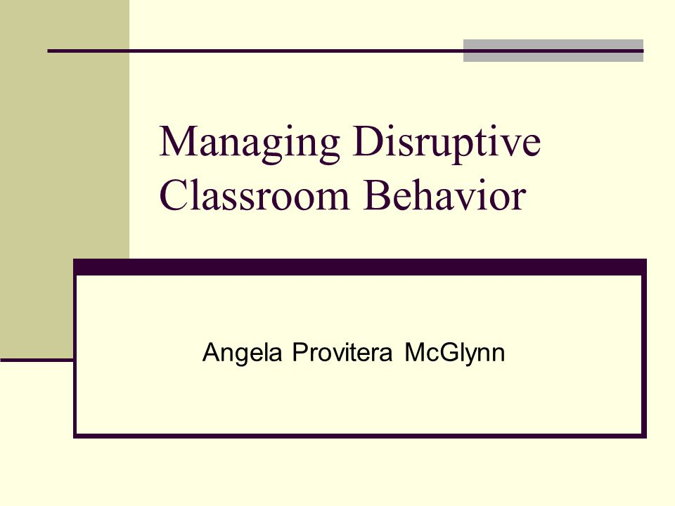 Managing Disruptive Classroom Behavior Angela Provitera McGlynn