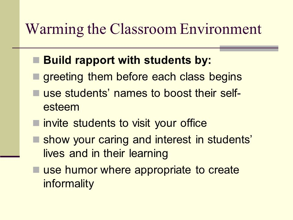 Warming the Classroom Environment Build rapport with students by: greeting them before each class begins use students' names to boost their self- esteem invite students to visit your office show your caring and interest in students' lives and in their learning use humor where appropriate to create informality