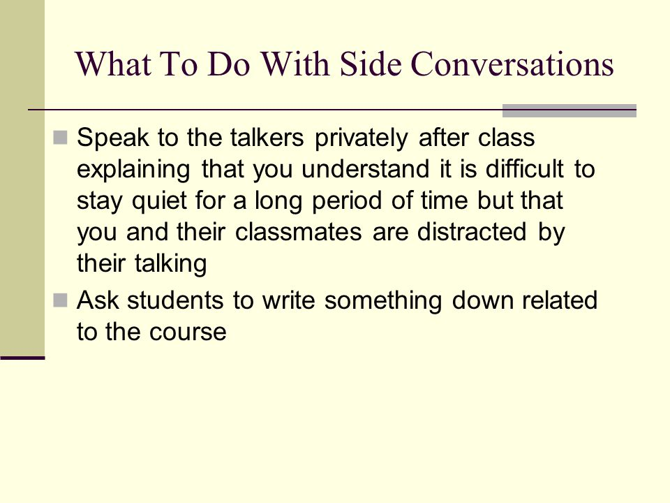 What To Do With Side Conversations Speak to the talkers privately after class explaining that you understand it is difficult to stay quiet for a long period of time but that you and their classmates are distracted by their talking Ask students to write something down related to the course
